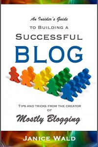 An Insider's Guide to Building a Successful Blog: Tips and tricks from the creator of Mostly Blogging by Janice Wald