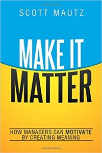 Make It Matter: How Managers Can Motivate by Creating Meaning by Scott Mautz