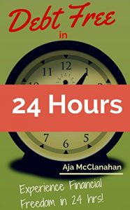 Debt Free in 24 Hours: Experience Financial Freedom in 24 Hours by Aja McClanahan