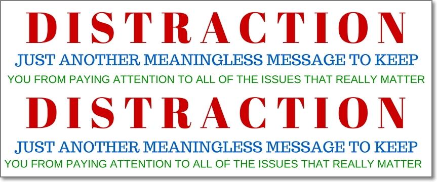 Distraction - just another meaningless message to keep you from paying attention to all of the issues that really matter